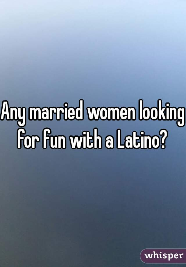 Any married women looking for fun with a Latino?