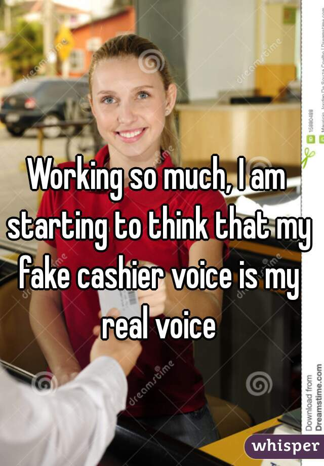 Working so much, I am starting to think that my fake cashier voice is my real voice