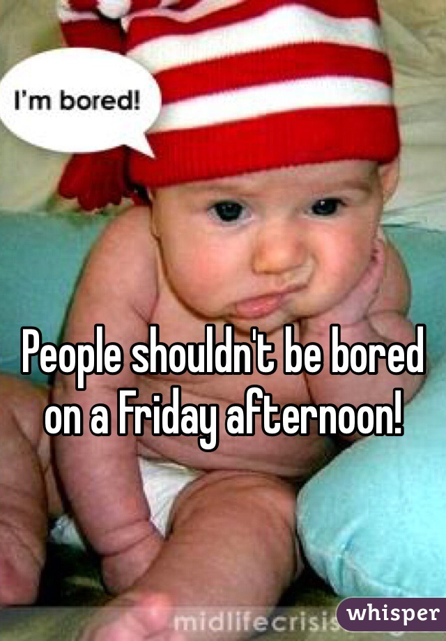 People shouldn't be bored on a Friday afternoon!