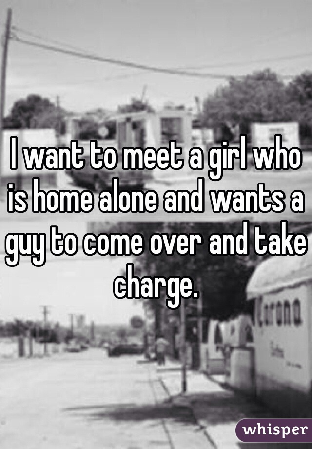 I want to meet a girl who is home alone and wants a guy to come over and take charge.
