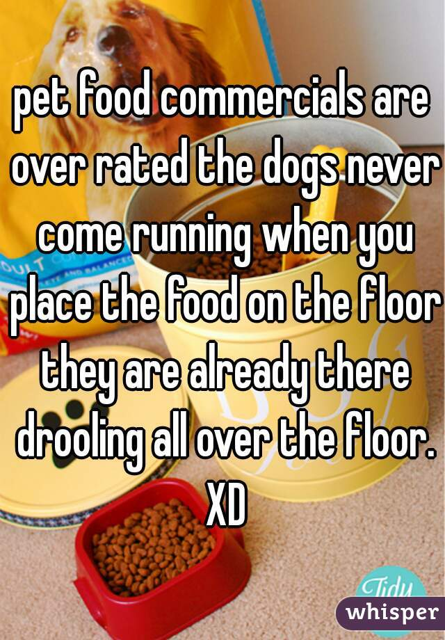 pet food commercials are over rated the dogs never come running when you place the food on the floor they are already there drooling all over the floor. XD