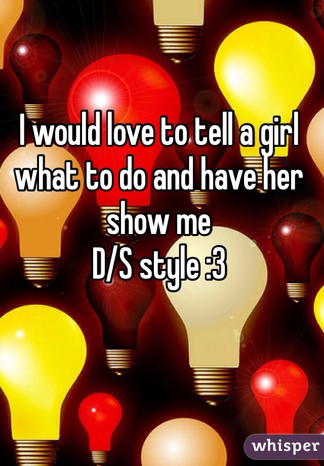 I would love to tell a girl what to do and have her show me D/S style :3