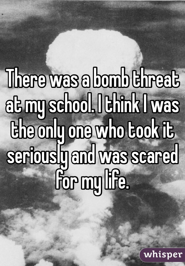 There was a bomb threat at my school. I think I was the only one who took it seriously and was scared for my life.