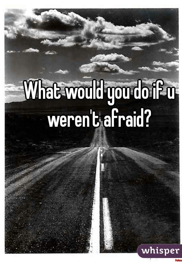 What would you do if u weren't afraid?
