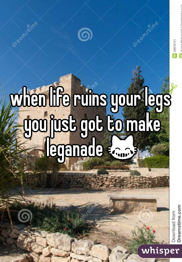 when life ruins your legs you just got to make leganade 😹