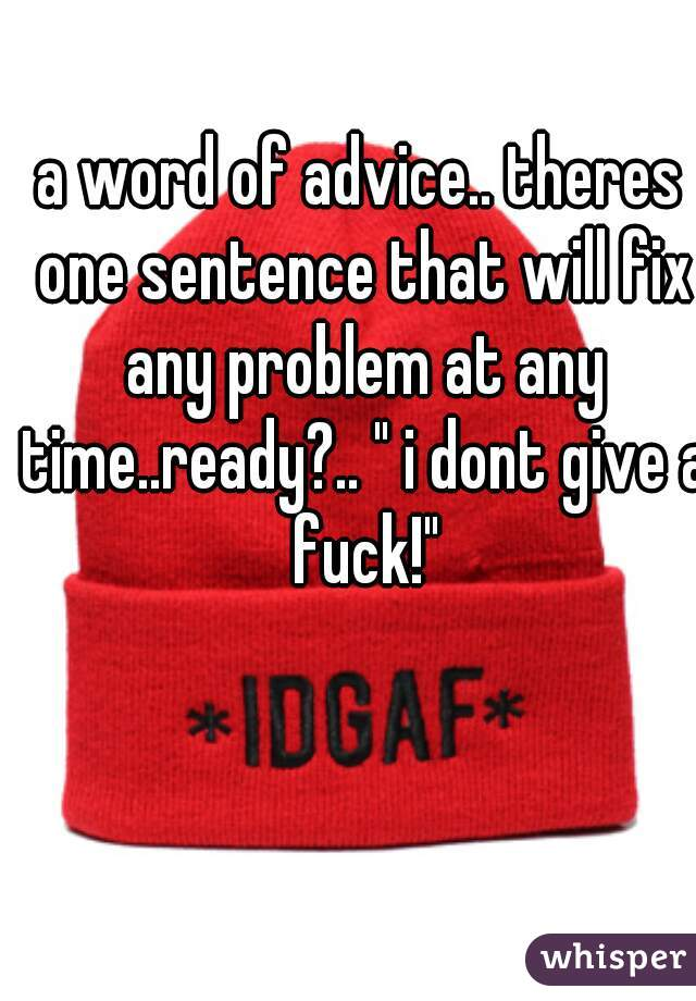 "a word of advice.. theres one sentence that will fix any problem at any time..ready?.. "" i dont give a fuck!"""