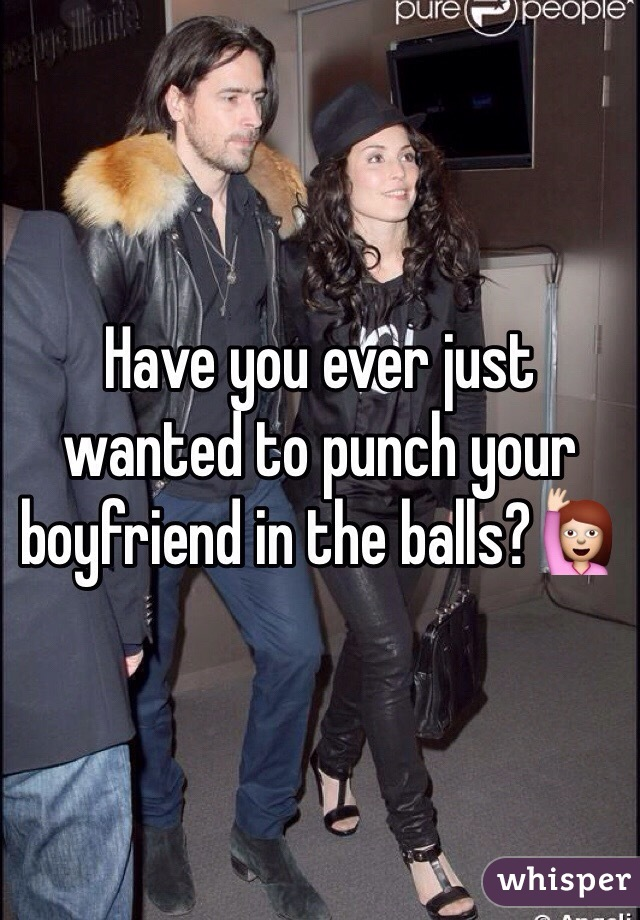 Have you ever just wanted to punch your boyfriend in the balls?🙋