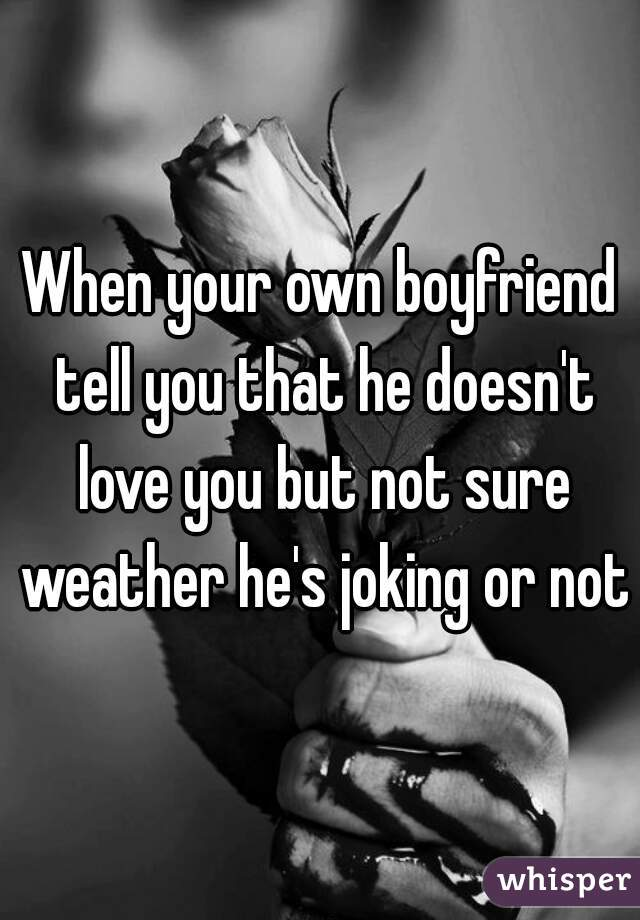 When your own boyfriend tell you that he doesn't love you but not sure weather he's joking or not