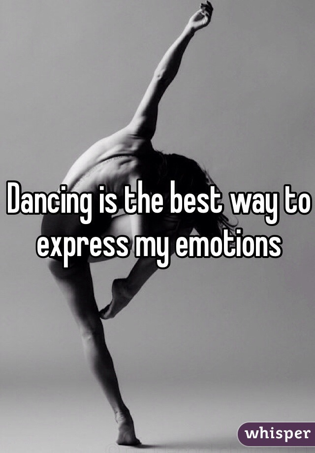 Dancing is the best way to express my emotions