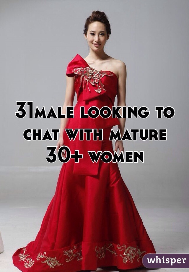 31male looking to chat with mature 30+ women
