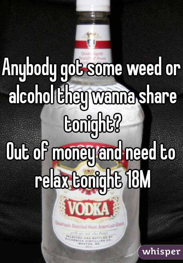 Anybody got some weed or alcohol they wanna share tonight? Out of money and need to relax tonight 18M