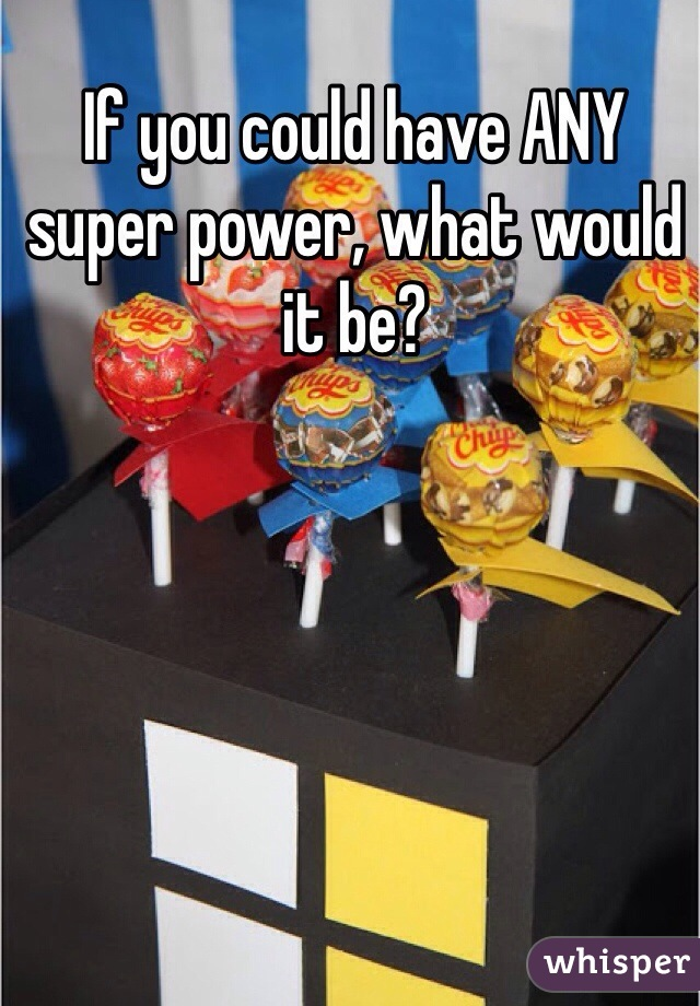 If you could have ANY super power, what would it be?