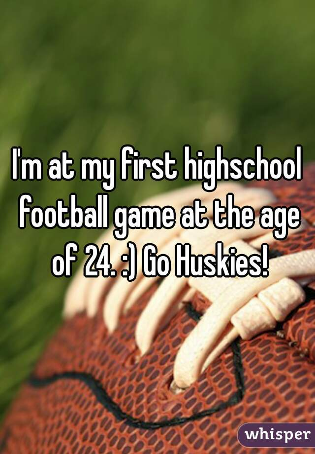 I'm at my first highschool football game at the age of 24. :) Go Huskies!
