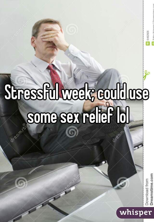 Stressful week; could use some sex relief lol