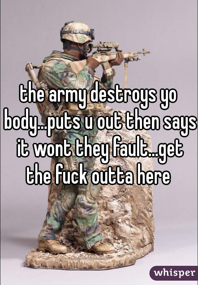 the army destroys yo body...puts u out then says it wont they fault...get the fuck outta here