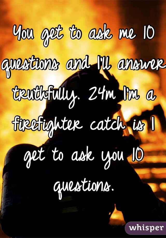 You get to ask me 10 questions and I'll answer truthfully. 24m I'm a firefighter catch is I get to ask you 10 questions.