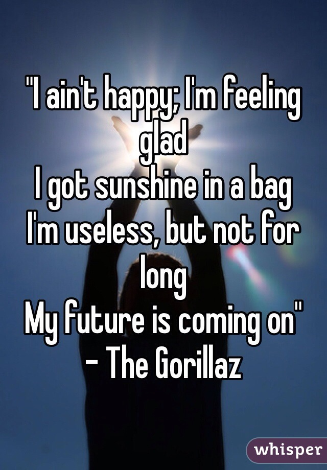 """I ain't happy; I'm feeling glad I got sunshine in a bag I'm useless, but not for long My future is coming on"" - The Gorillaz"