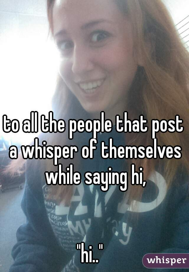 """to all the people that post a whisper of themselves while saying hi,       """"hi.."""""""