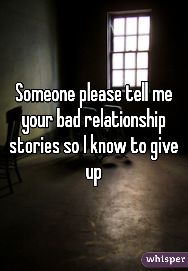 Someone please tell me your bad relationship stories so I know to give up