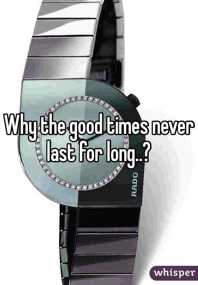 Why the good times never last for long..?