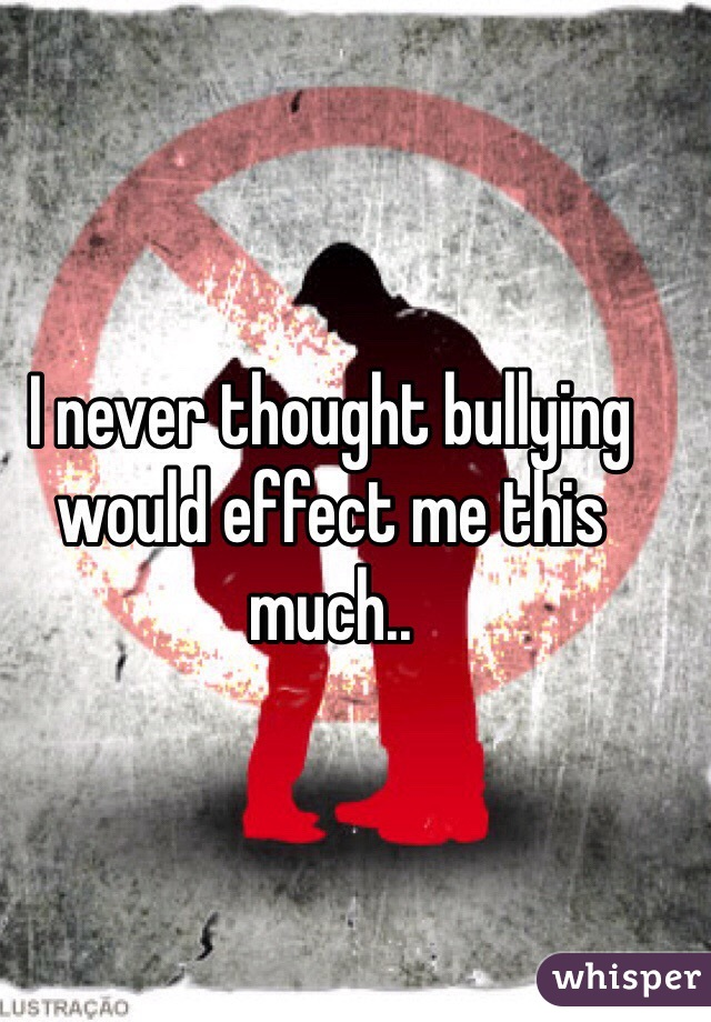 I never thought bullying would effect me this much..