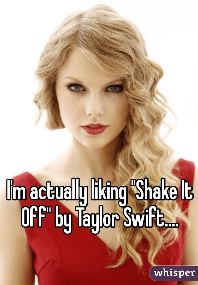 "I'm actually liking ""Shake It Off"" by Taylor Swift...."