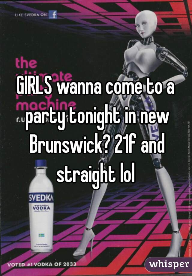 GIRLS wanna come to a party tonight in new Brunswick? 21f and straight lol