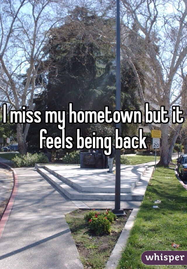 I miss my hometown but it feels being back