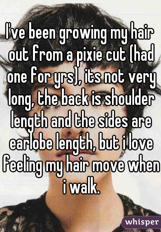 I've been growing my hair out from a pixie cut (had one for yrs), its not very long, the back is shoulder length and the sides are earlobe length, but i love feeling my hair move when i walk.