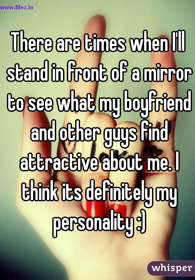 There are times when I'll stand in front of a mirror to see what my boyfriend and other guys find attractive about me. I think its definitely my personality :)