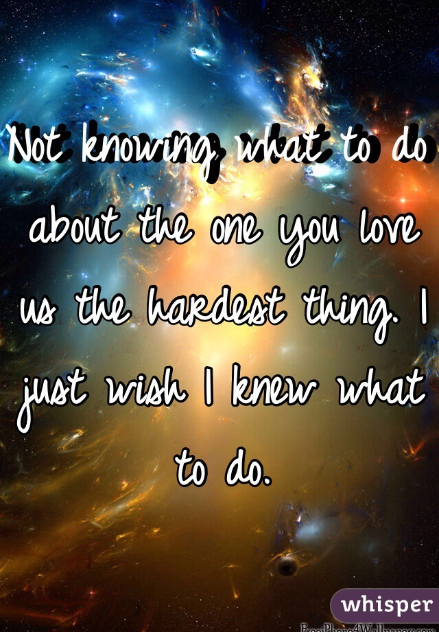 Not knowing what to do about the one you love us the hardest thing. I just wish I knew what to do.