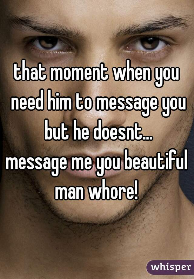 that moment when you need him to message you but he doesnt...  message me you beautiful man whore!