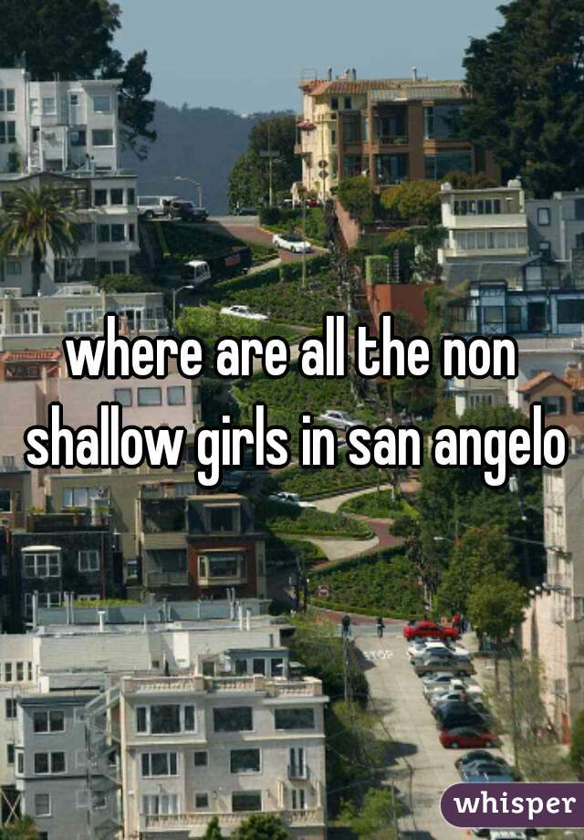 where are all the non shallow girls in san angelo