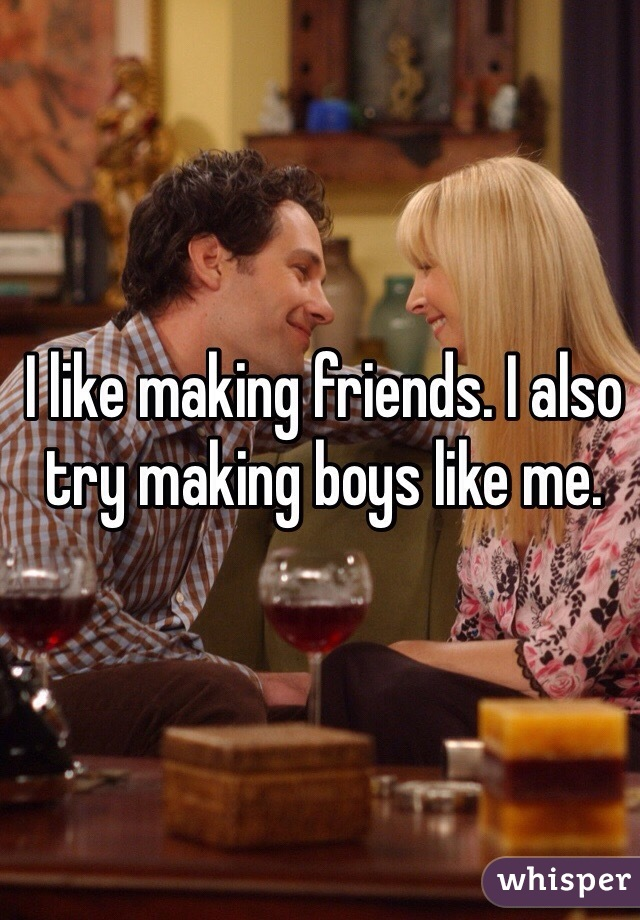 I like making friends. I also try making boys like me.