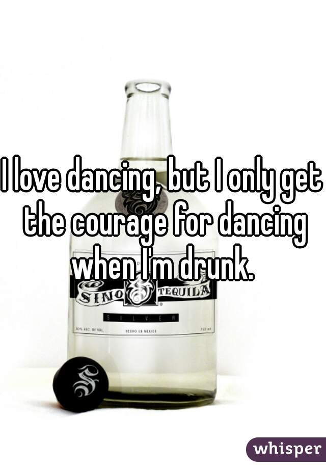 I love dancing, but I only get the courage for dancing when I'm drunk.