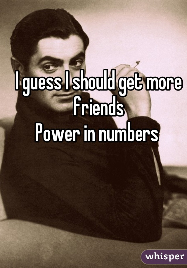 I guess I should get more friends  Power in numbers