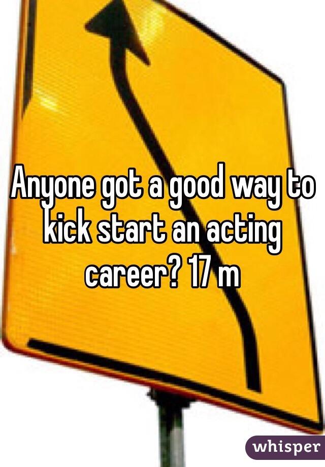 Anyone got a good way to kick start an acting career? 17 m