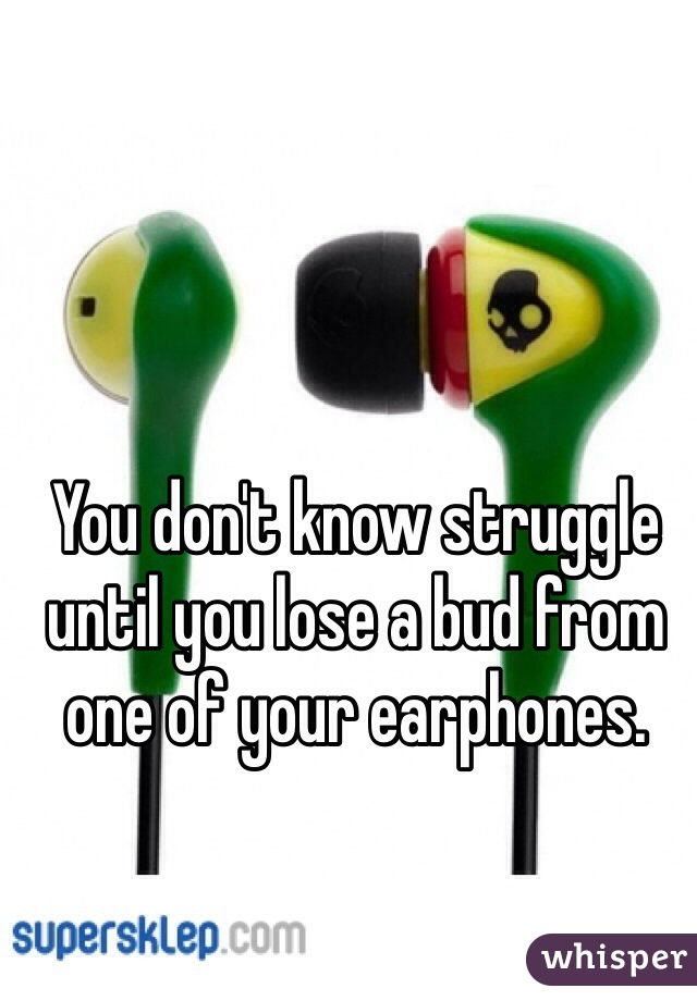 You don't know struggle until you lose a bud from one of your earphones.