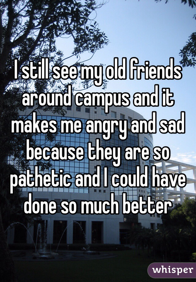I still see my old friends around campus and it makes me angry and sad because they are so pathetic and I could have done so much better