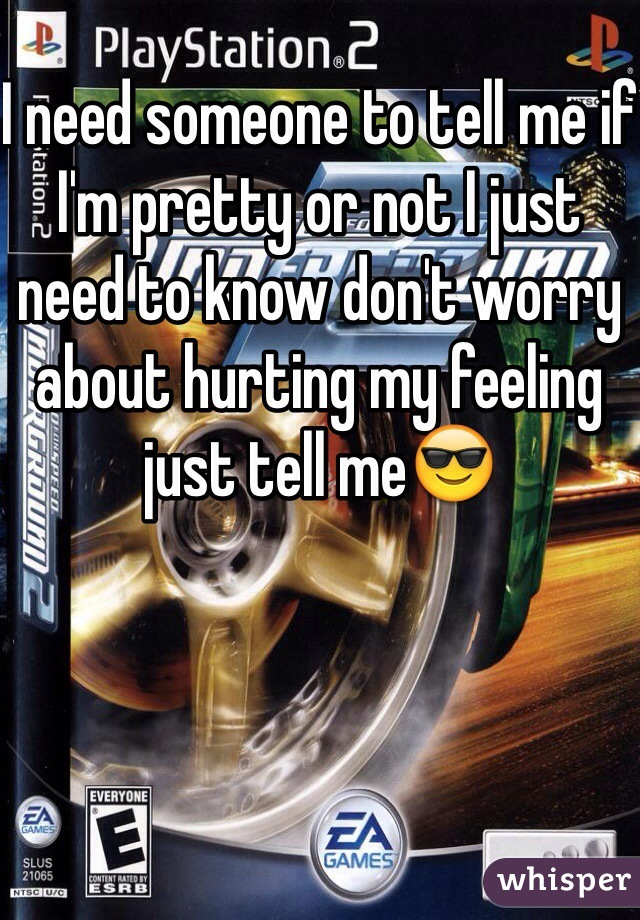 I need someone to tell me if I'm pretty or not I just need to know don't worry about hurting my feeling just tell me😎