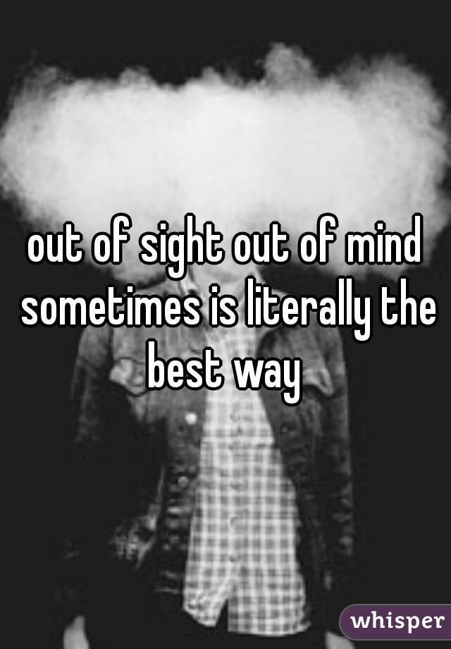 out of sight out of mind sometimes is literally the best way