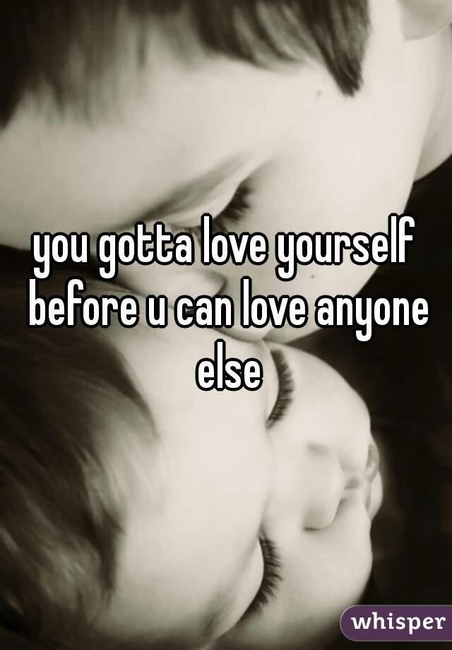 you gotta love yourself before u can love anyone else