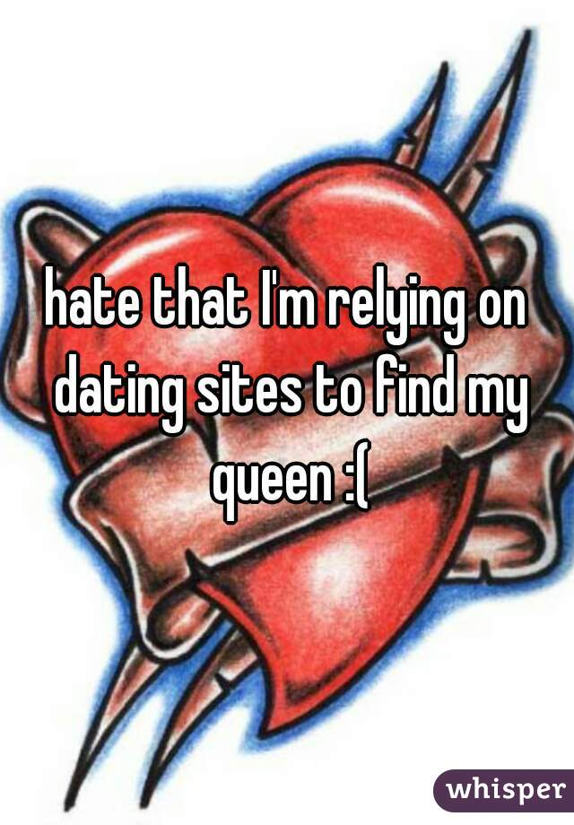 hate that I'm relying on dating sites to find my queen :(