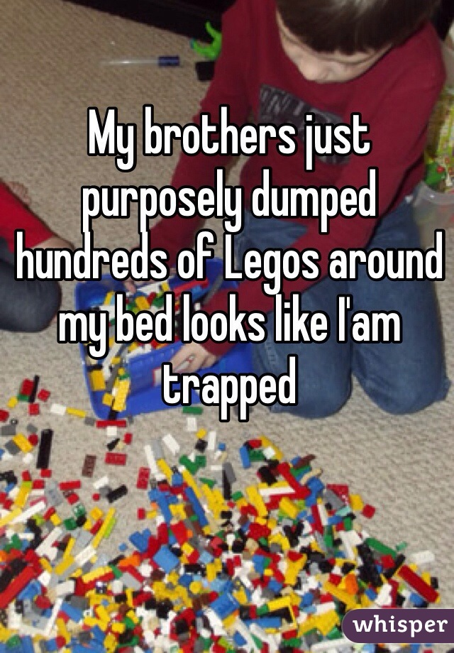 My brothers just purposely dumped hundreds of Legos around my bed looks like I'am trapped