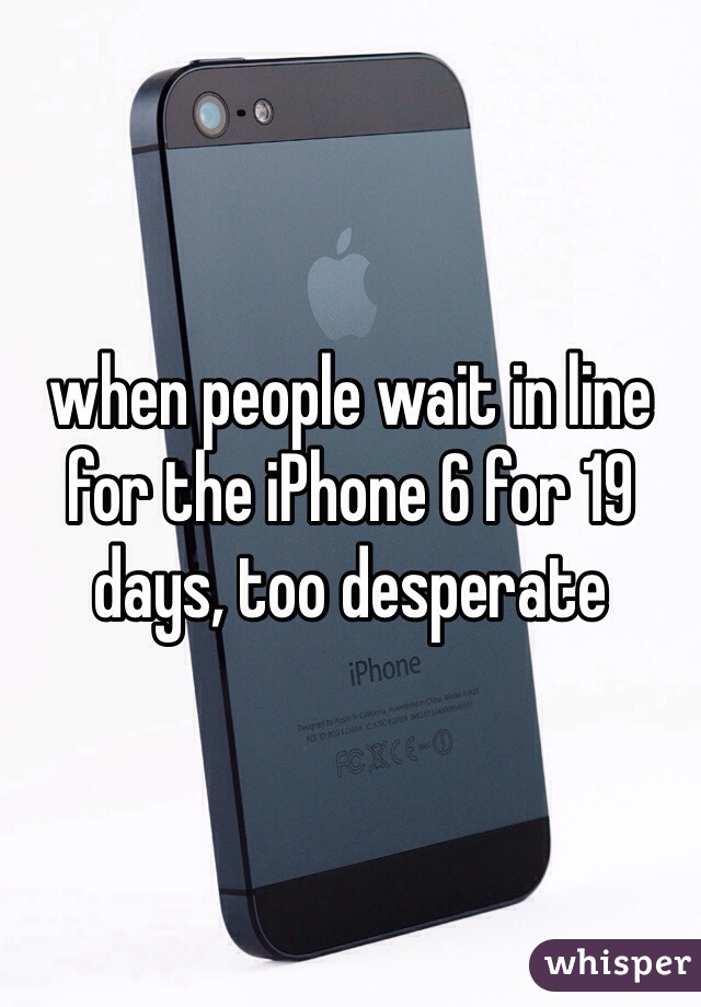 when people wait in line for the iPhone 6 for 19 days, too desperate