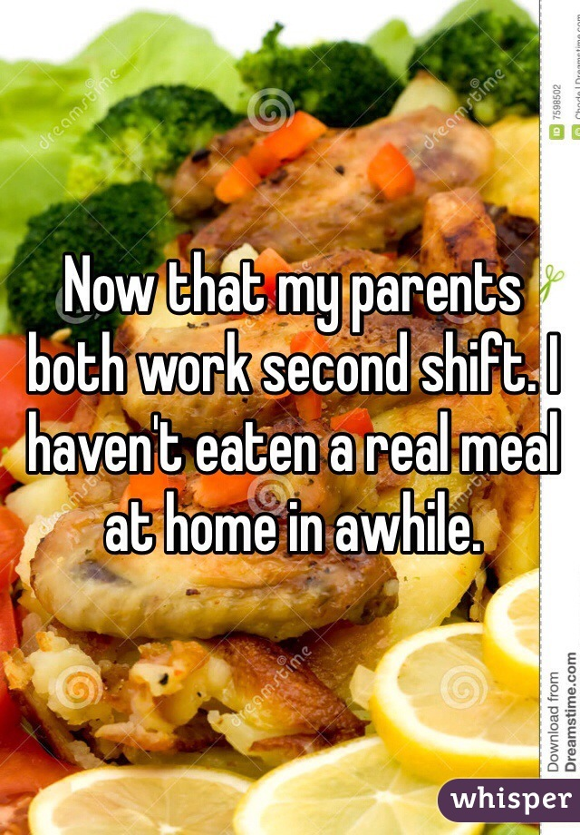 Now that my parents both work second shift. I haven't eaten a real meal at home in awhile.