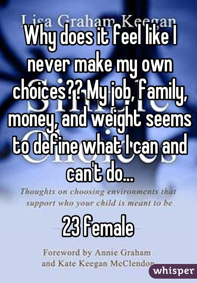 Why does it feel like I never make my own choices?? My job, family, money, and weight seems to define what I can and can't do...   23 female