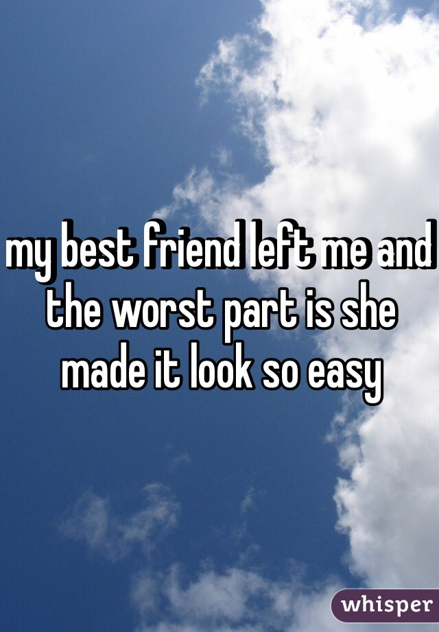 my best friend left me and the worst part is she made it look so easy