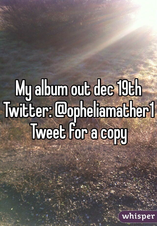 My album out dec 19th  Twitter: @opheliamather1 Tweet for a copy