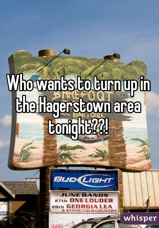 Who wants to turn up in the Hagerstown area tonight??!